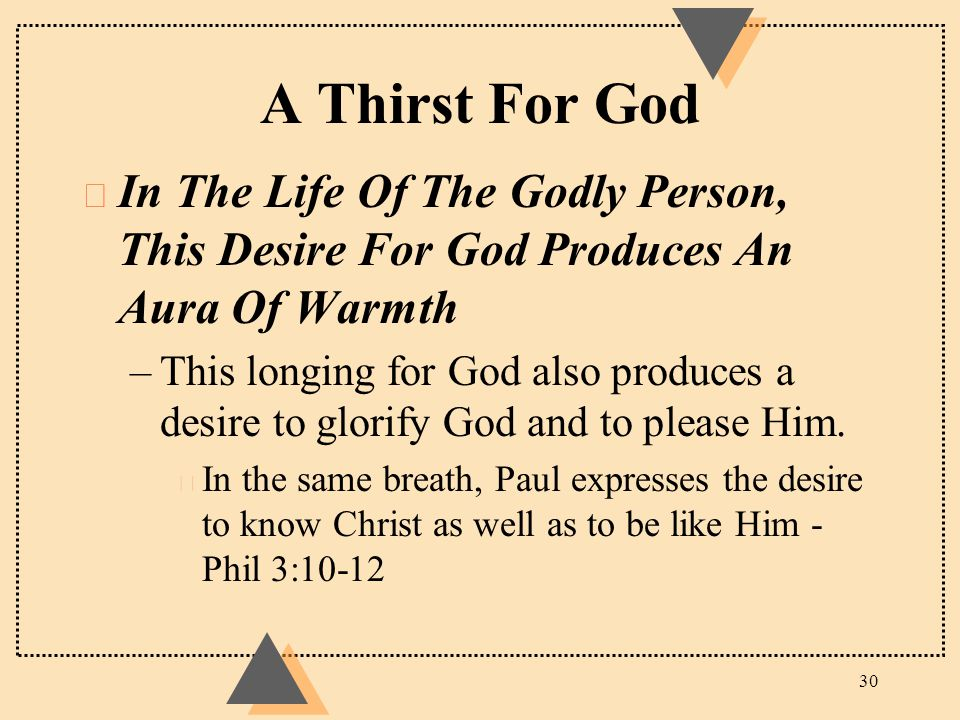 A Thirst For God u In The Life Of The Godly Person, This Desire For God Produces An Aura Of Warmth –This longing for God also produces a desire to glo