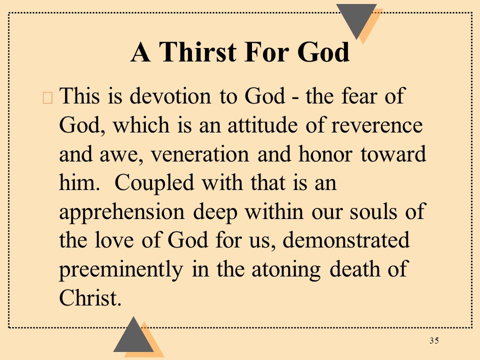 A Thirst For God u This is devotion to God ‑ the fear of God, which is an attitude of reverence and awe, veneration and honor toward him. Coupled with