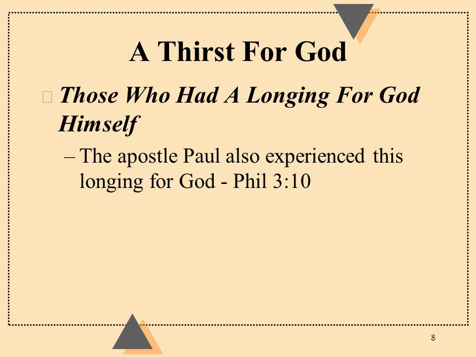 A Thirst For God u Those Who Had A Longing For God Himself –The apostle Paul also experienced this longing for God - Phil 3:10 8