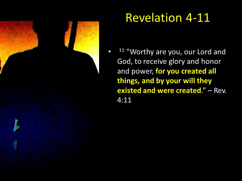 Revelation 4-11 11 Worthy are you, our Lord and God, to receive glory and honor and power, for you created all things, and by your will they existed and were created. – Rev.