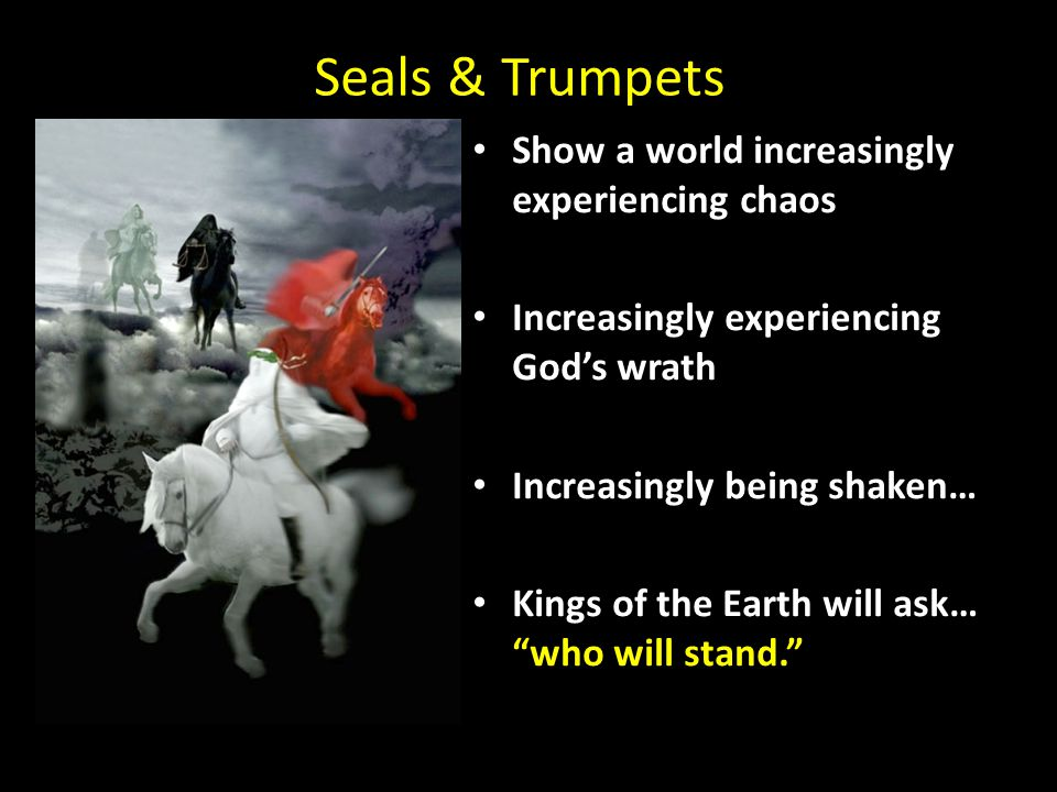 Seals & Trumpets Show a world increasingly experiencing chaos Increasingly experiencing God's wrath Increasingly being shaken… Kings of the Earth will ask… who will stand.