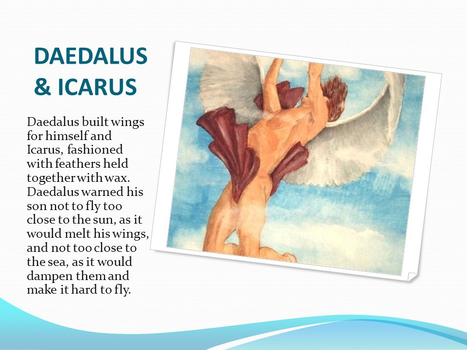 DAEDALUS & ICARUS Daedalus built wings for himself and Icarus, fashioned with feathers held together with wax. Daedalus warned his son not to fly too