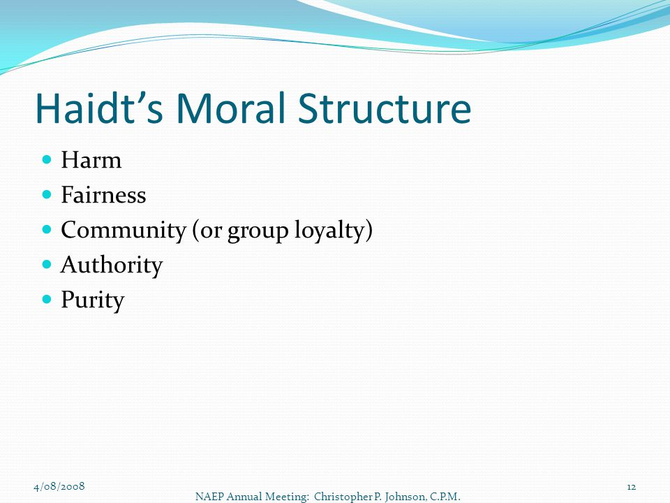 Haidt's Moral Structure Harm Fairness Community (or group loyalty) Authority Purity 4/08/2008 NAEP Annual Meeting: Christopher P. Johnson, C.P.M. 12