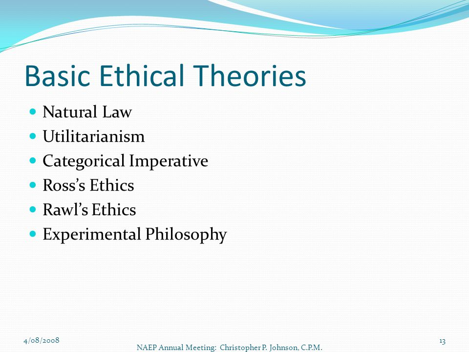 Basic Ethical Theories Natural Law Utilitarianism Categorical Imperative Ross's Ethics Rawl's Ethics Experimental Philosophy 4/08/2008 NAEP Annual Mee