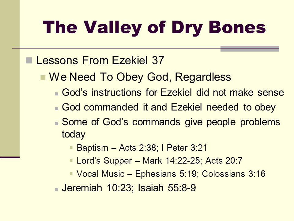 The Valley of Dry Bones Lessons From Ezekiel 37 We Need To Obey God, Regardless God's instructions for Ezekiel did not make sense God commanded it and Ezekiel needed to obey Some of God's commands give people problems today  Baptism – Acts 2:38; I Peter 3:21  Lord's Supper – Mark 14:22-25; Acts 20:7  Vocal Music – Ephesians 5:19; Colossians 3:16 Jeremiah 10:23; Isaiah 55:8-9