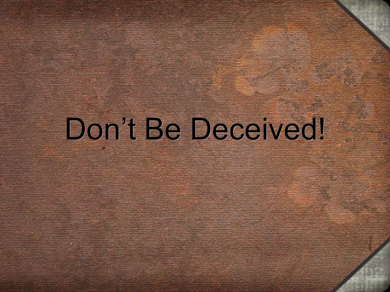 1 Don't Be Deceived! 1