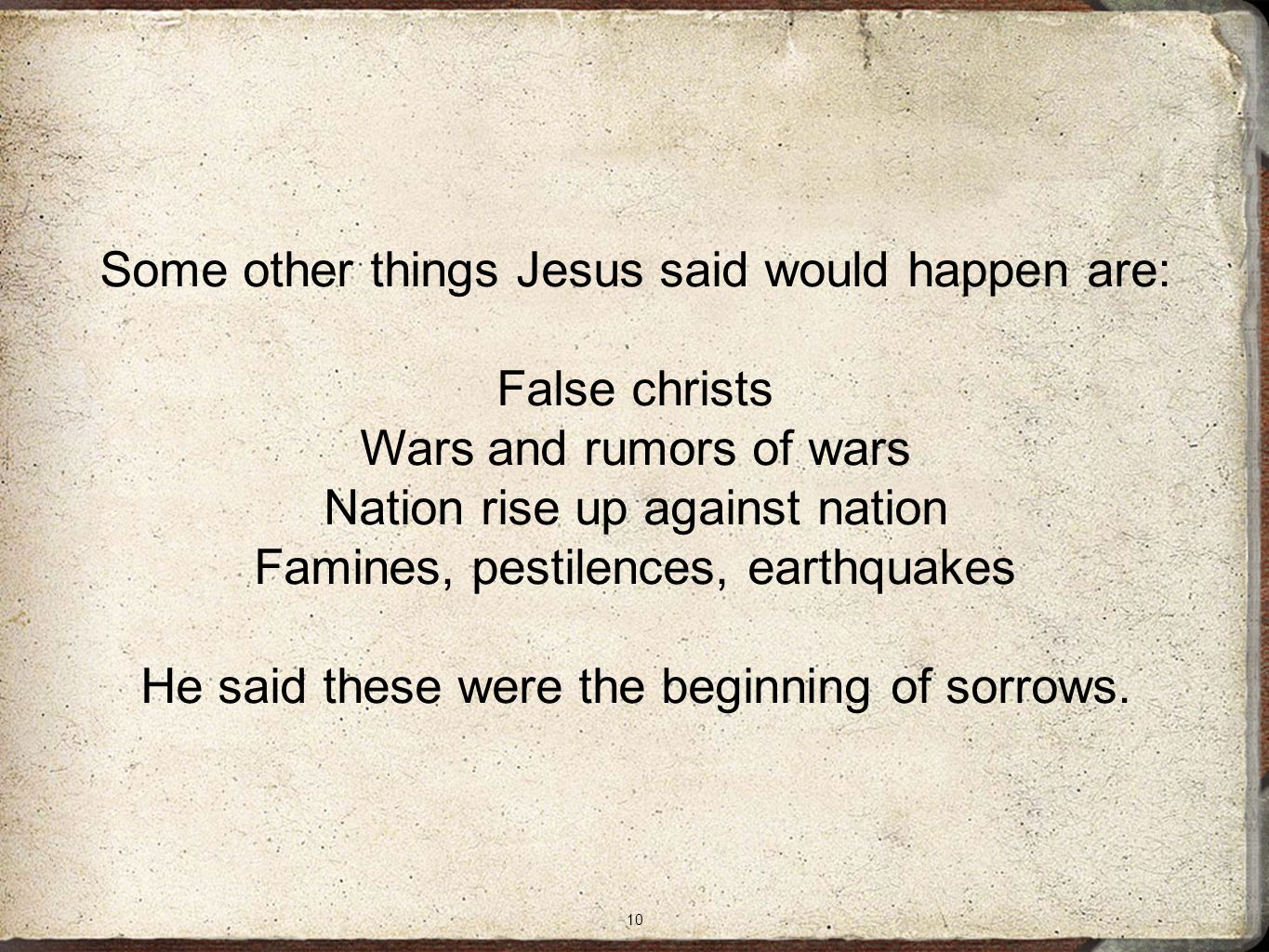 10 Some other things Jesus said would happen are: False christs Wars and rumors of wars Nation rise up against nation Famines, pestilences, earthquakes He said these were the beginning of sorrows.