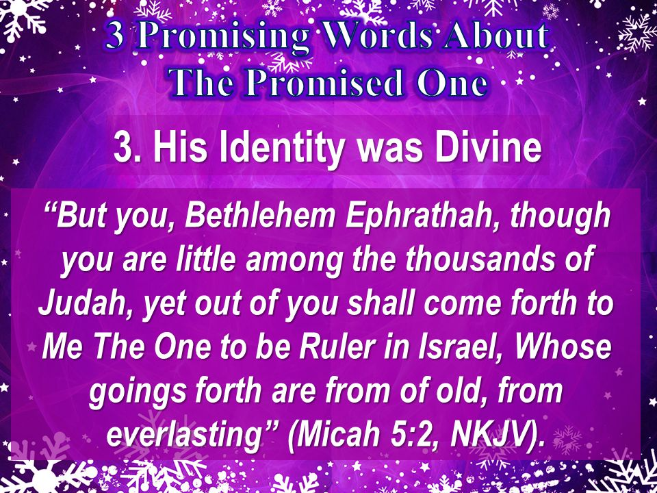 """3. His Identity was Divine """"But you, Bethlehem Ephrathah, though you are little among the thousands of Judah, yet out of you shall come forth to Me Th"""
