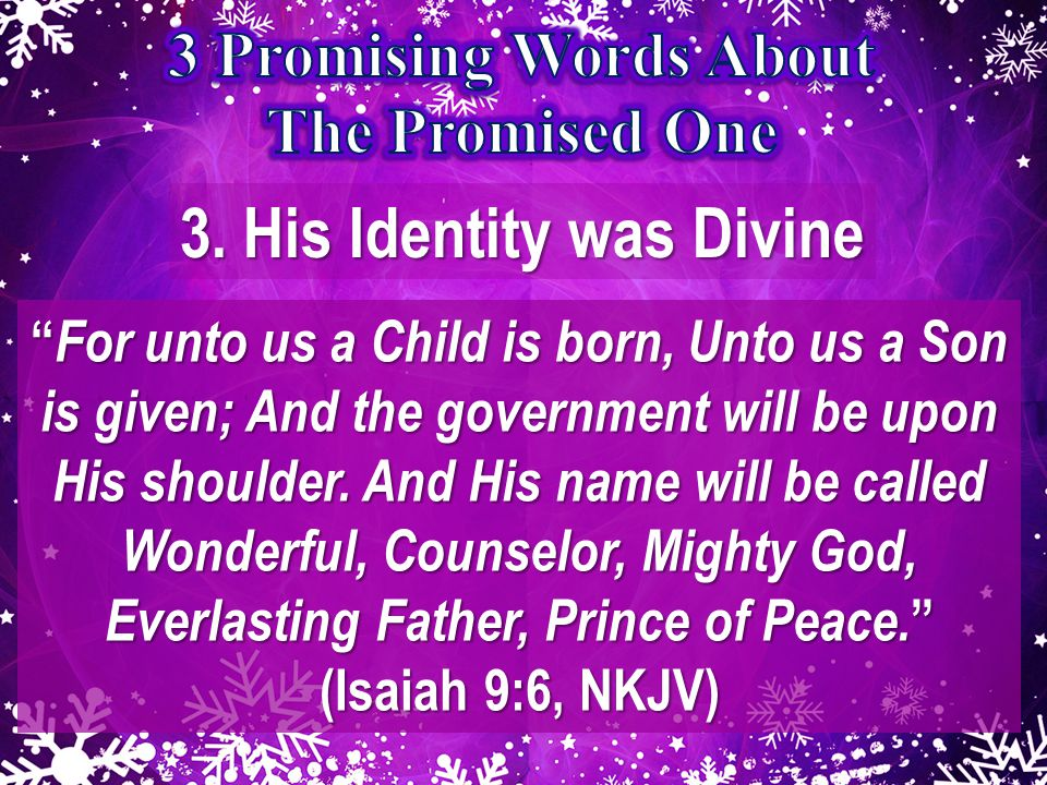 """3. His Identity was Divine """" For unto us a Child is born, Unto us a Son is given; And the government will be upon His shoulder. And His name will be c"""