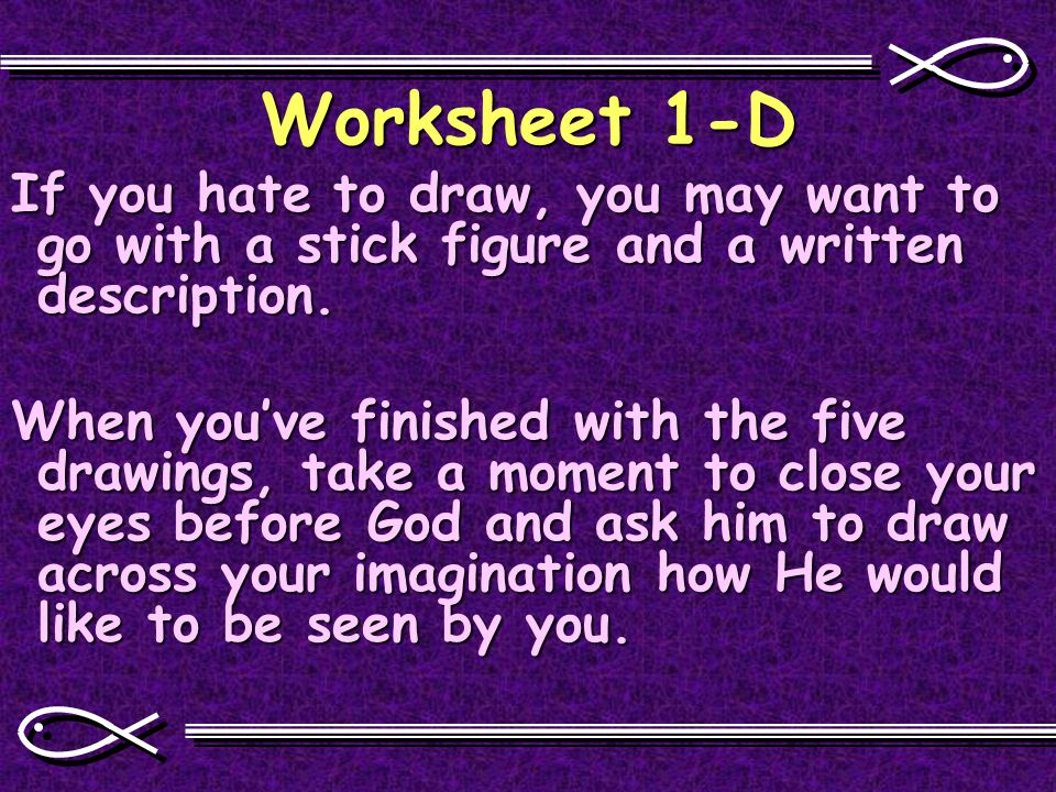 Worksheet 1-D If you hate to draw, you may want to go with a stick figure and a written description.
