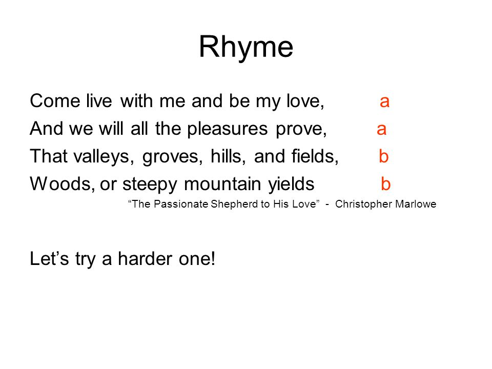 Rhyme Come live with me and be my love, a And we will all the pleasures prove, a That valleys, groves, hills, and fields, b Woods, or steepy mountain yields b The Passionate Shepherd to His Love - Christopher Marlowe Let's try a harder one!