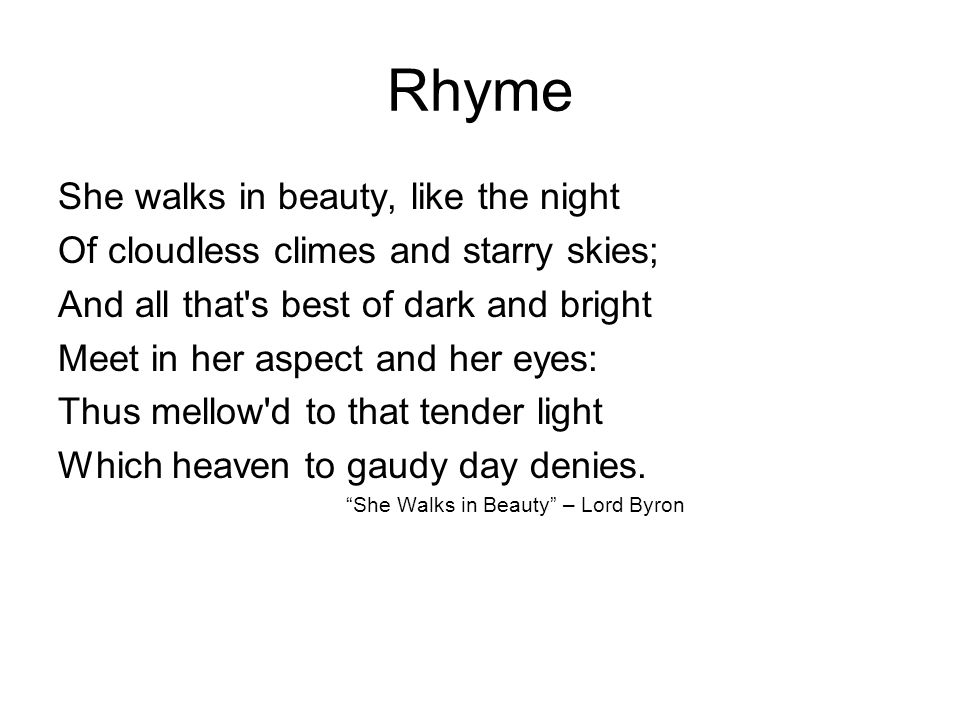 Rhyme She walks in beauty, like the night Of cloudless climes and starry skies; And all that s best of dark and bright Meet in her aspect and her eyes: Thus mellow d to that tender light Which heaven to gaudy day denies.