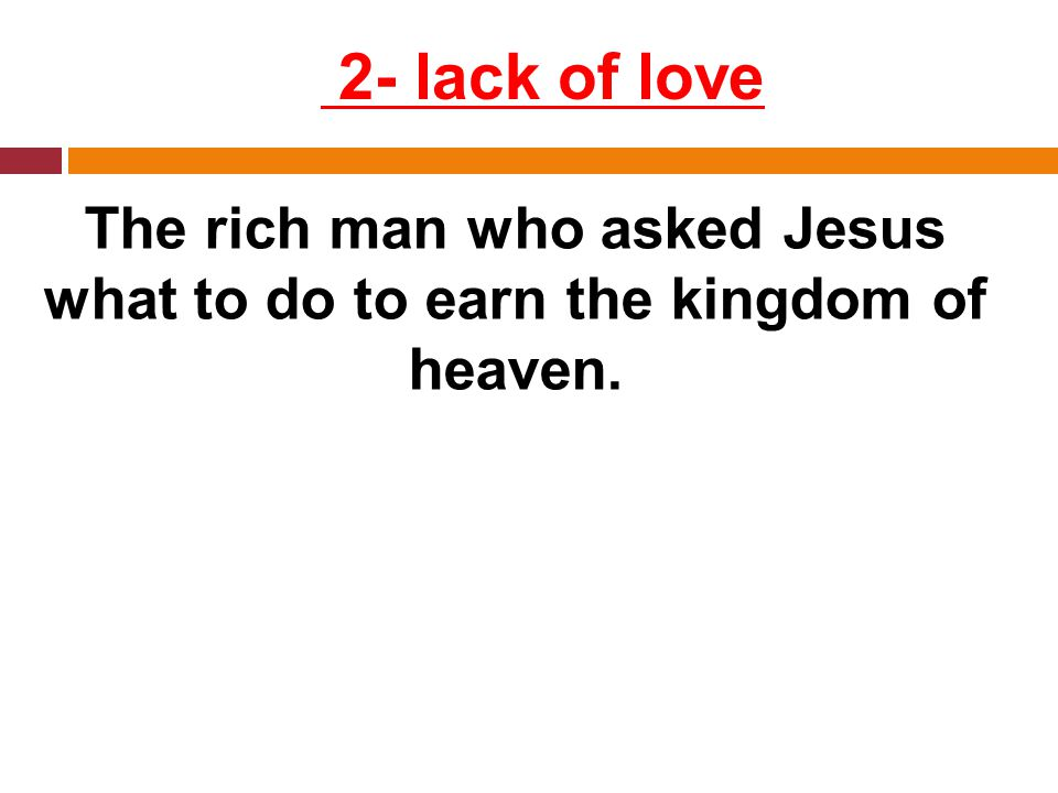 2- lack of love The rich man who asked Jesus what to do to earn the kingdom of heaven.