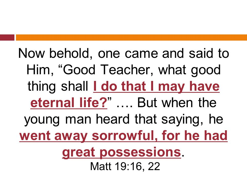 Now behold, one came and said to Him, Good Teacher, what good thing shall I do that I may have eternal life? ….