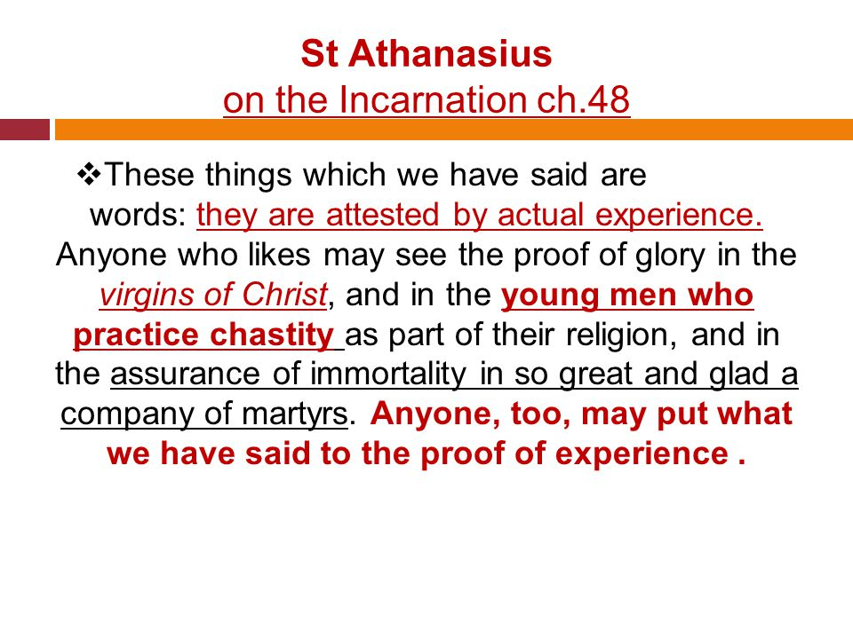 St Athanasius on the Incarnation ch.48  These things which we have said are no mere words: they are attested by actual experience.