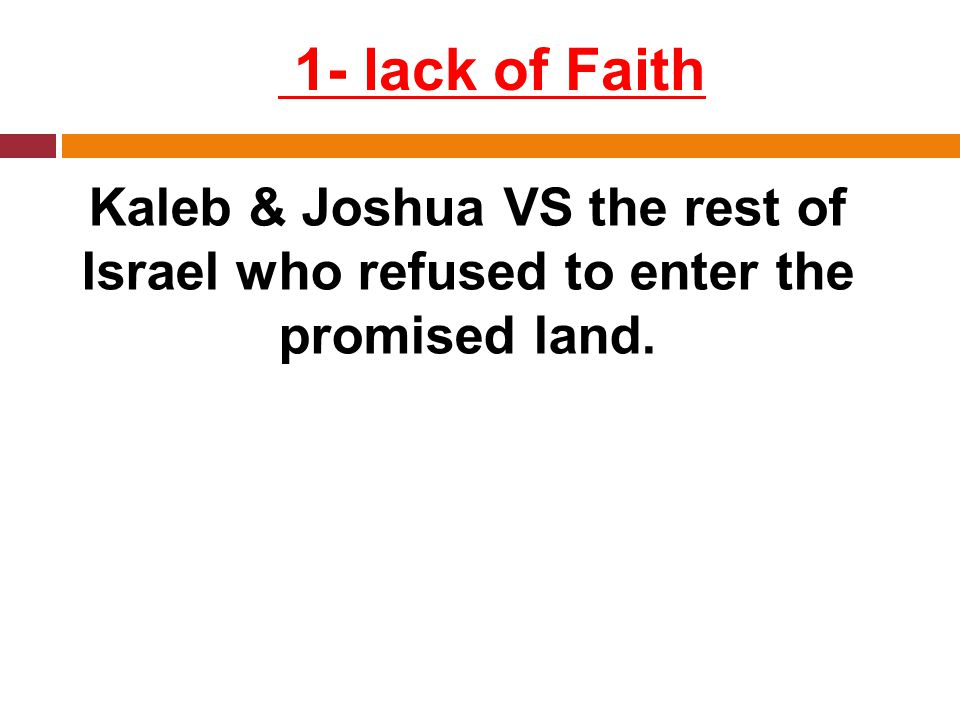1- lack of Faith Kaleb & Joshua VS the rest of Israel who refused to enter the promised land.