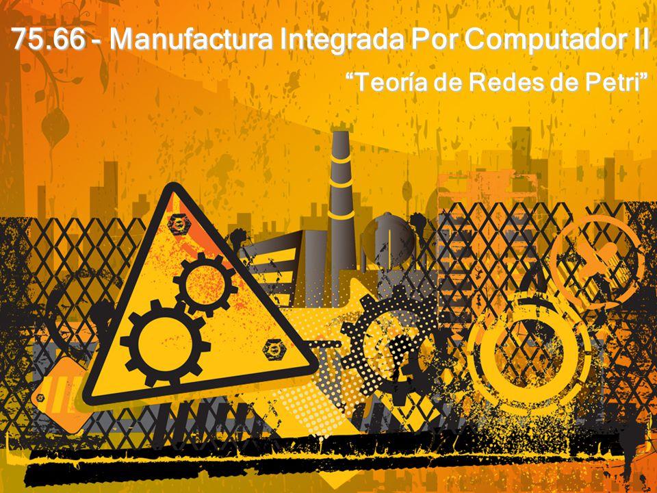 75.66 - Manufactura Integrada Por Computador II Teoría de Redes de Petri