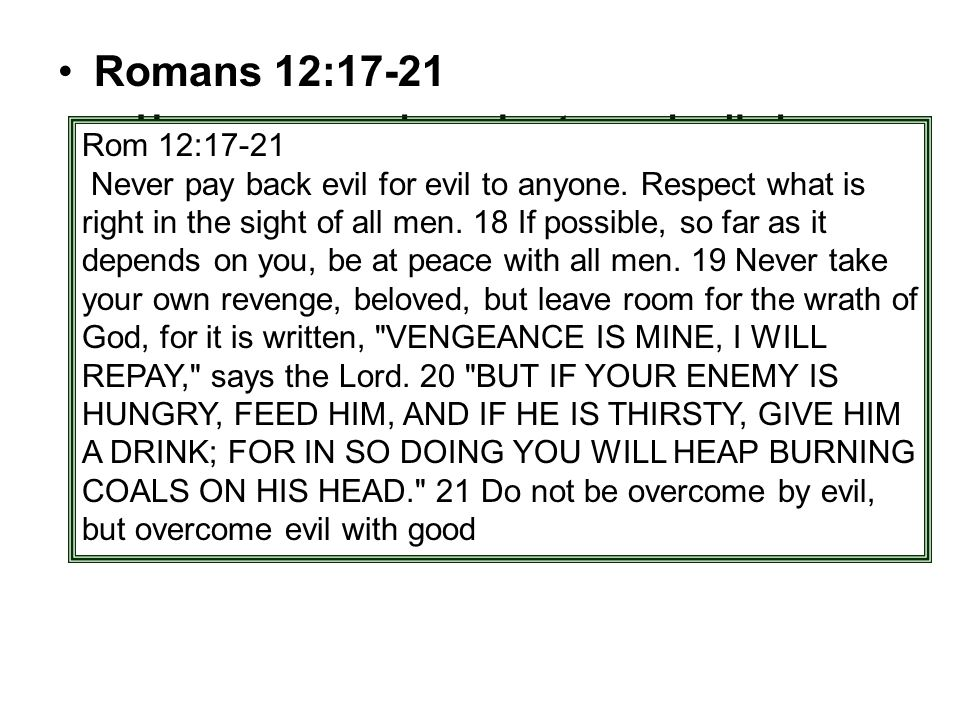 Romans 12:17-21 –Have you ever been hurt very badly by someone and had to fight the urge to go over and even the score.