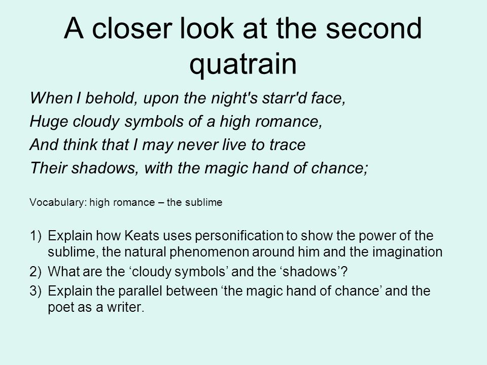 A closer look at the second quatrain When I behold, upon the night s starr d face, Huge cloudy symbols of a high romance, And think that I may never live to trace Their shadows, with the magic hand of chance; Vocabulary: high romance – the sublime 1)Explain how Keats uses personification to show the power of the sublime, the natural phenomenon around him and the imagination 2)What are the 'cloudy symbols' and the 'shadows'.
