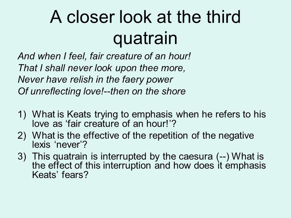 A closer look at the third quatrain And when I feel, fair creature of an hour.