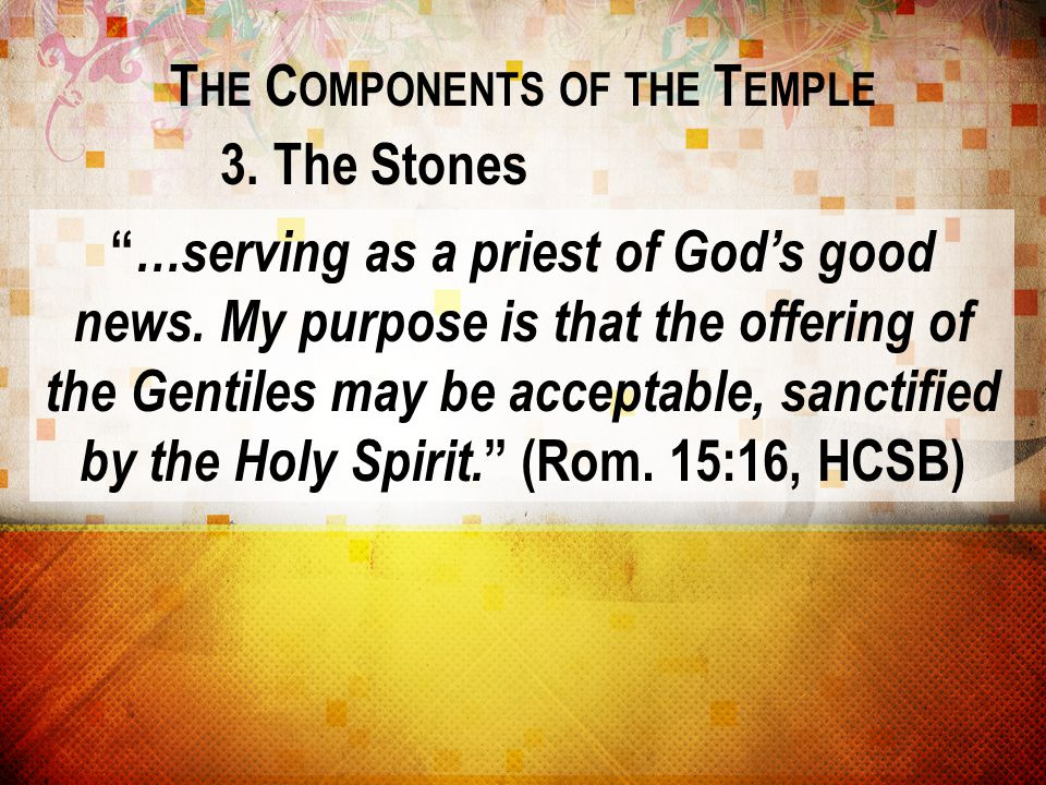 """T HE C OMPONENTS OF THE T EMPLE 3. The Stones """" …serving as a priest of God's good news. My purpose is that the offering of the Gentiles may be accept"""