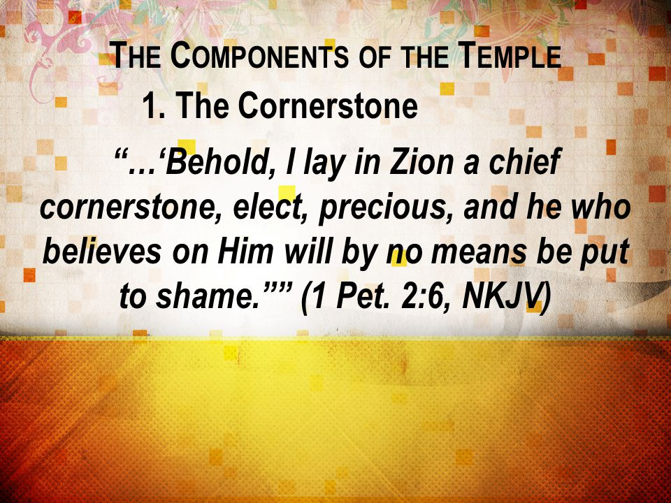 """T HE C OMPONENTS OF THE T EMPLE 1. The Cornerstone """"…'Behold, I lay in Zion a chief cornerstone, elect, precious, and he who believes on Him will by n"""