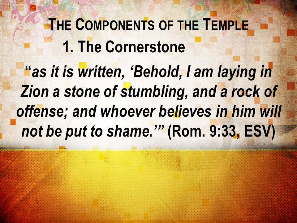 """T HE C OMPONENTS OF THE T EMPLE 1. The Cornerstone """" as it is written, 'Behold, I am laying in Zion a stone of stumbling, and a rock of offense; and w"""
