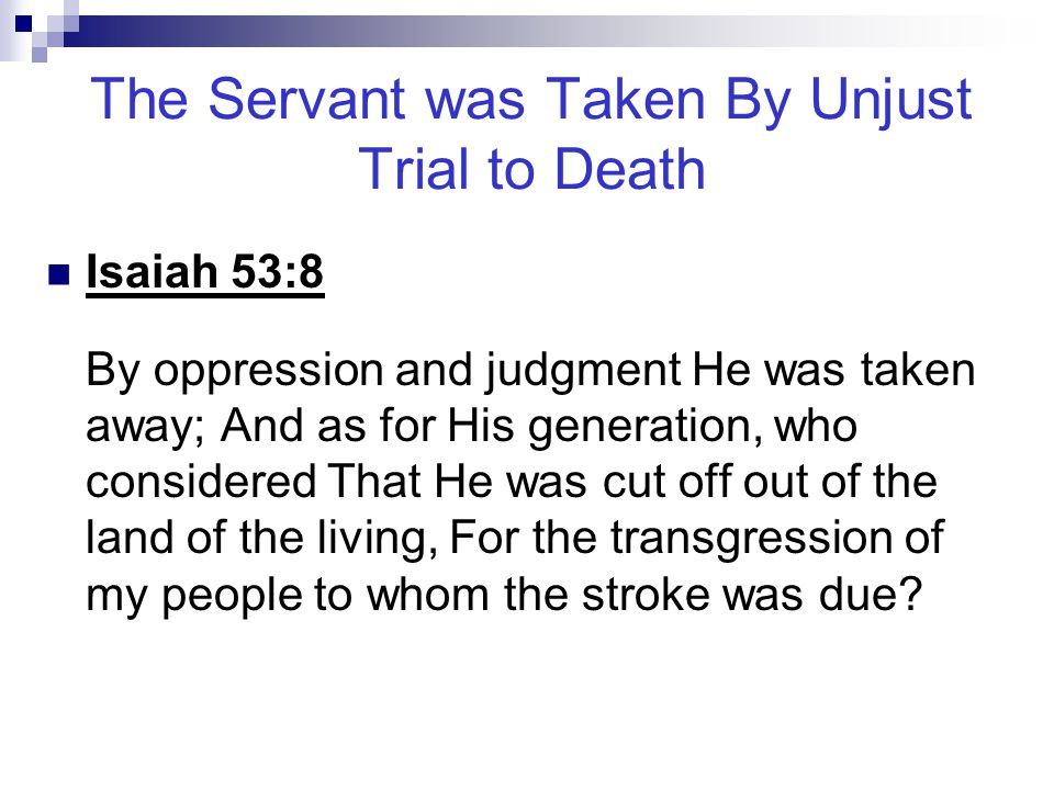 The Servant was Taken By Unjust Trial to Death Isaiah 53:8 By oppression and judgment He was taken away; And as for His generation, who considered Tha