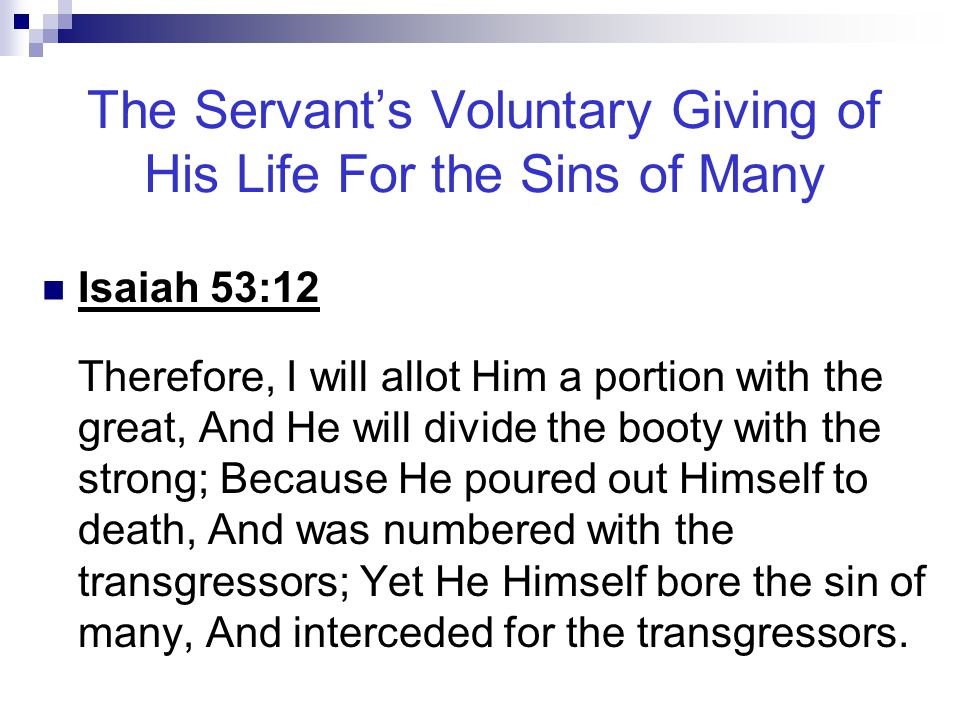 The Servant's Voluntary Giving of His Life For the Sins of Many Isaiah 53:12 Therefore, I will allot Him a portion with the great, And He will divide
