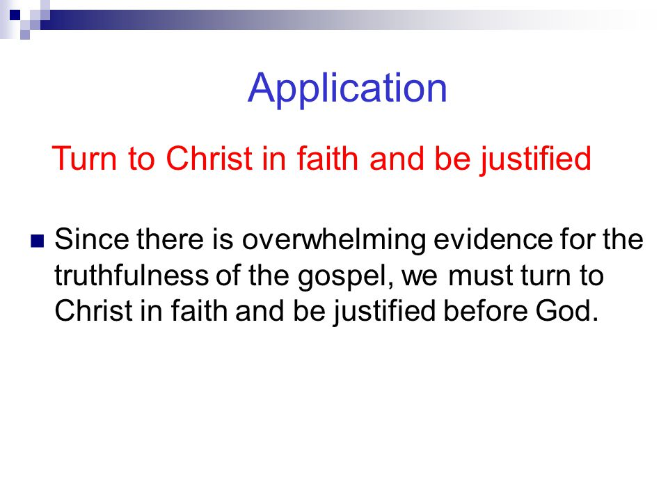 Application Since there is overwhelming evidence for the truthfulness of the gospel, we must turn to Christ in faith and be justified before God. Turn