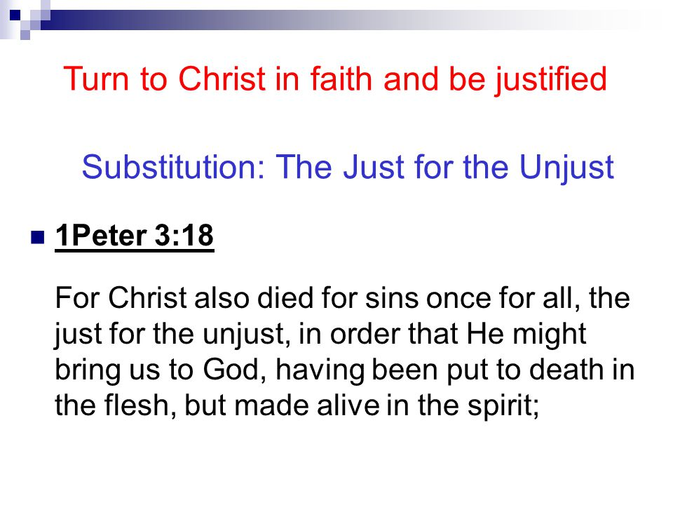 Substitution: The Just for the Unjust 1Peter 3:18 For Christ also died for sins once for all, the just for the unjust, in order that He might bring us