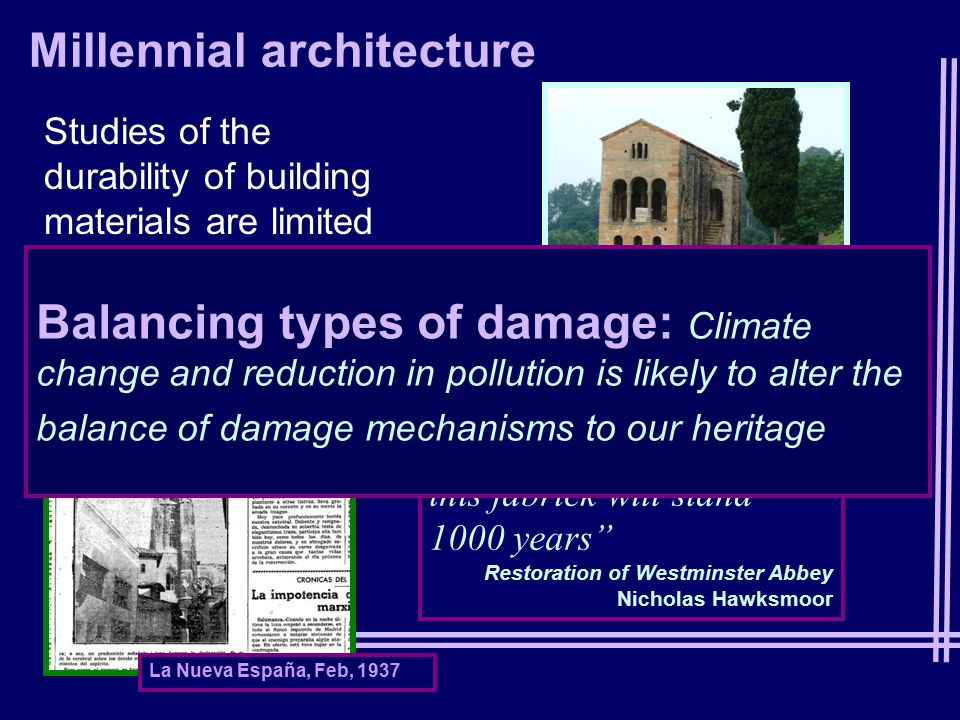 Millennial architecture Studies of the durability of building materials are limited to years/ decades I am of the opinion, if violence does not happen, this fabrick will stand 1000 years Restoration of Westminster Abbey Nicholas Hawksmoor Sta María del Naranco La Nueva España, Feb, 1937 Balancing types of damage: Climate change and reduction in pollution is likely to alter the balance of damage mechanisms to our heritage