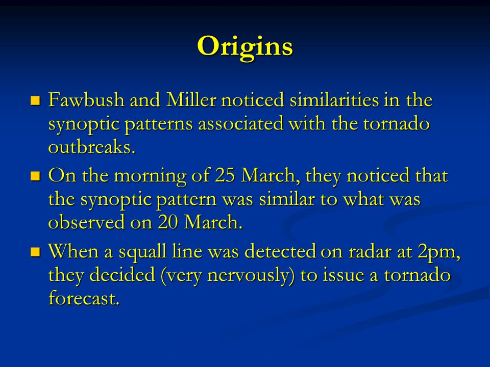 Origins Fawbush and Miller noticed similarities in the synoptic patterns associated with the tornado outbreaks.
