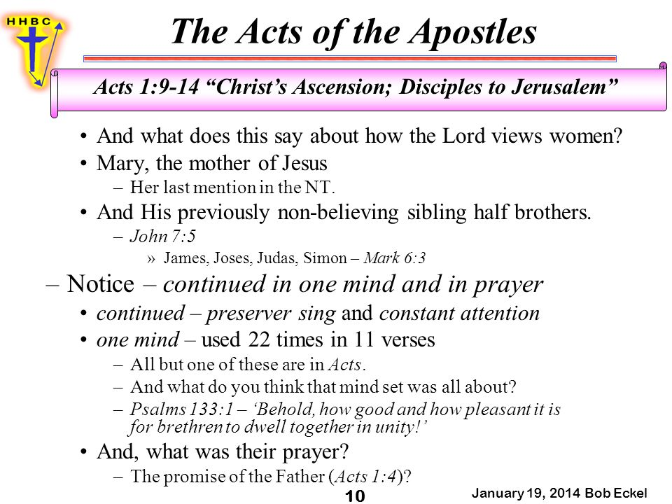 The Acts of the Apostles January 19, 2014 Bob Eckel 10 Acts 1:9-14 Christ's Ascension; Disciples to Jerusalem And what does this say about how the Lord views women.