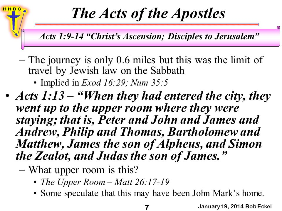The Acts of the Apostles January 19, 2014 Bob Eckel 7 Acts 1:9-14 Christ's Ascension; Disciples to Jerusalem –The journey is only 0.6 miles but this was the limit of travel by Jewish law on the Sabbath Implied in Exod 16:29; Num 35:5 Acts 1:13 – When they had entered the city, they went up to the upper room where they were staying; that is, Peter and John and James and Andrew, Philip and Thomas, Bartholomew and Matthew, James the son of Alpheus, and Simon the Zealot, and Judas the son of James. –What upper room is this.