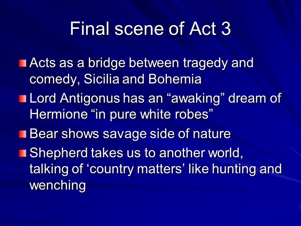 Final scene of Act 3 Acts as a bridge between tragedy and comedy, Sicilia and Bohemia Lord Antigonus has an awaking dream of Hermione in pure white robes Bear shows savage side of nature Shepherd takes us to another world, talking of 'country matters' like hunting and wenching