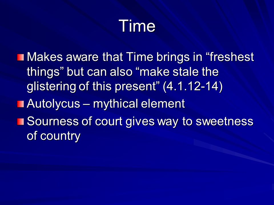 Time Makes aware that Time brings in freshest things but can also make stale the glistering of this present (4.1.12-14) Autolycus – mythical element Sourness of court gives way to sweetness of country