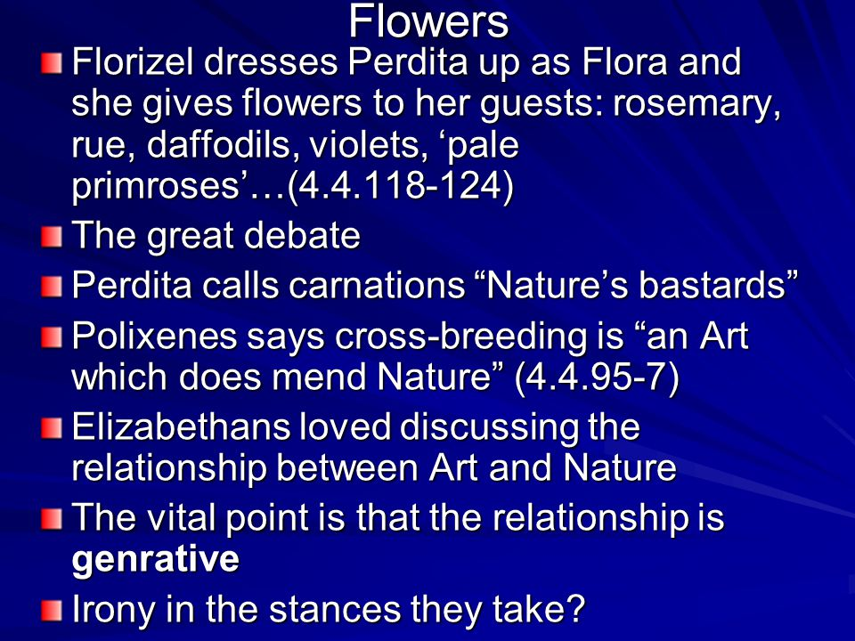 Flowers Florizel dresses Perdita up as Flora and she gives flowers to her guests: rosemary, rue, daffodils, violets, 'pale primroses'…(4.4.118-124) The great debate Perdita calls carnations Nature's bastards Polixenes says cross-breeding is an Art which does mend Nature (4.4.95-7) Elizabethans loved discussing the relationship between Art and Nature The vital point is that the relationship is genrative Irony in the stances they take