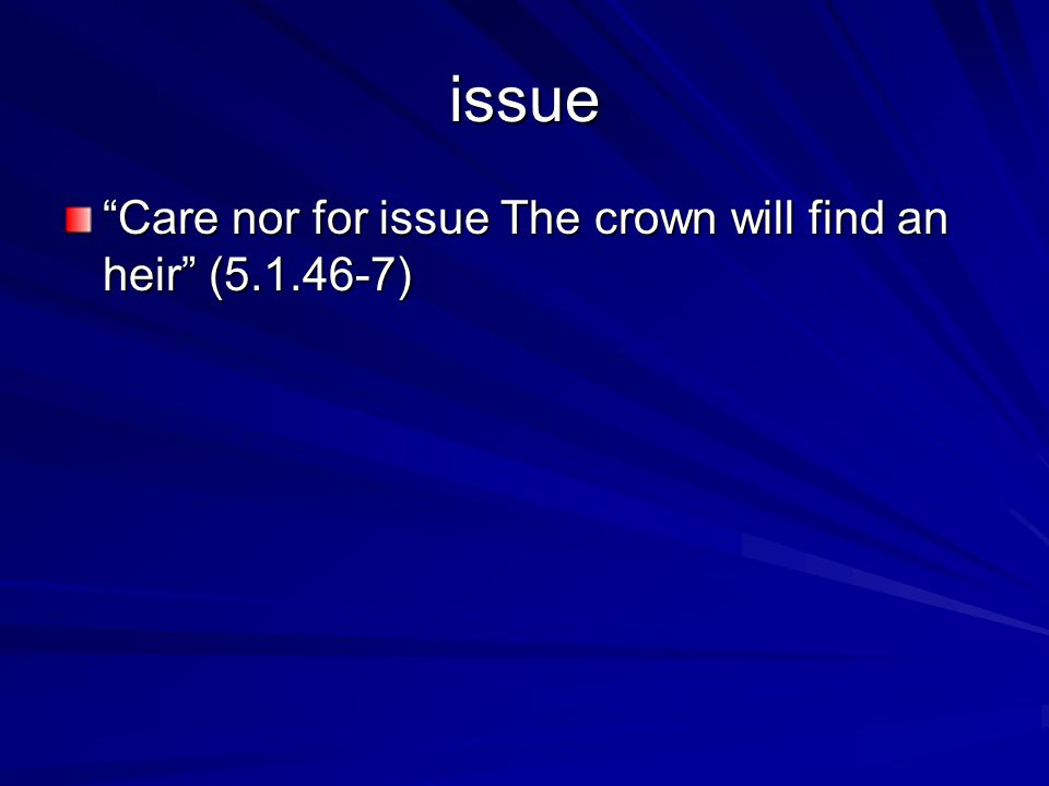 issue Care nor for issue The crown will find an heir (5.1.46-7)