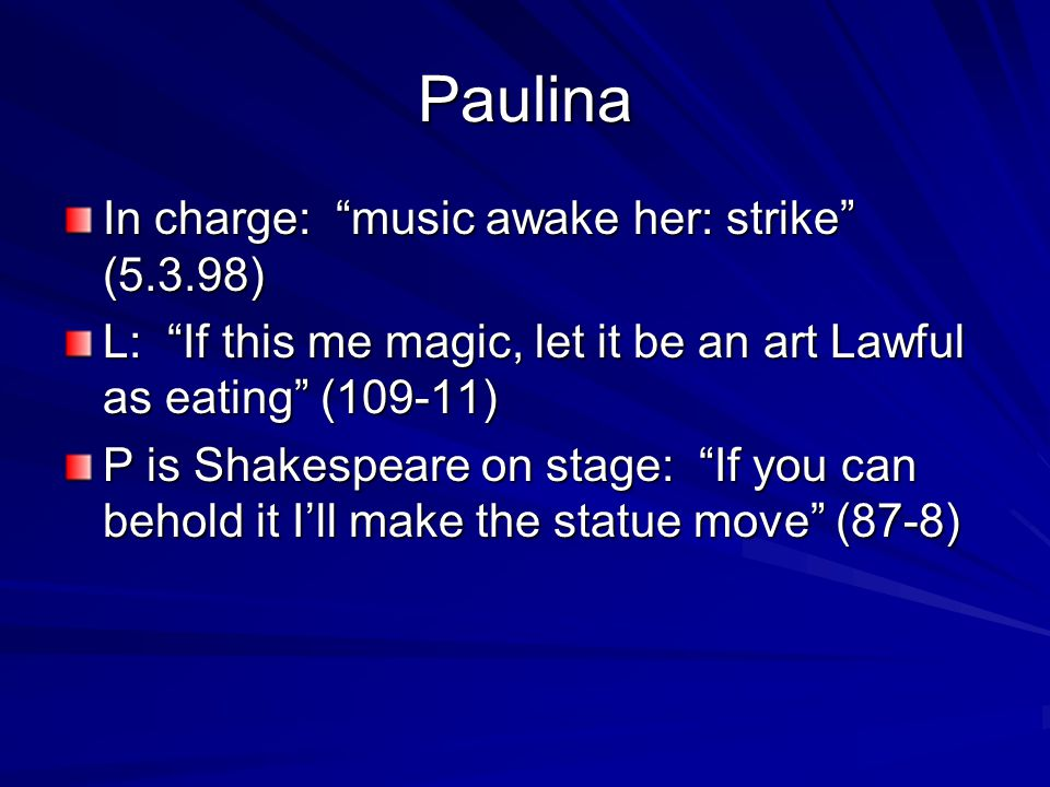 Paulina In charge: music awake her: strike (5.3.98) L: If this me magic, let it be an art Lawful as eating (109-11) P is Shakespeare on stage: If you can behold it I'll make the statue move (87-8)