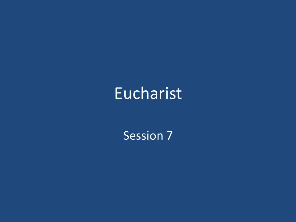 Eucharist Session 7