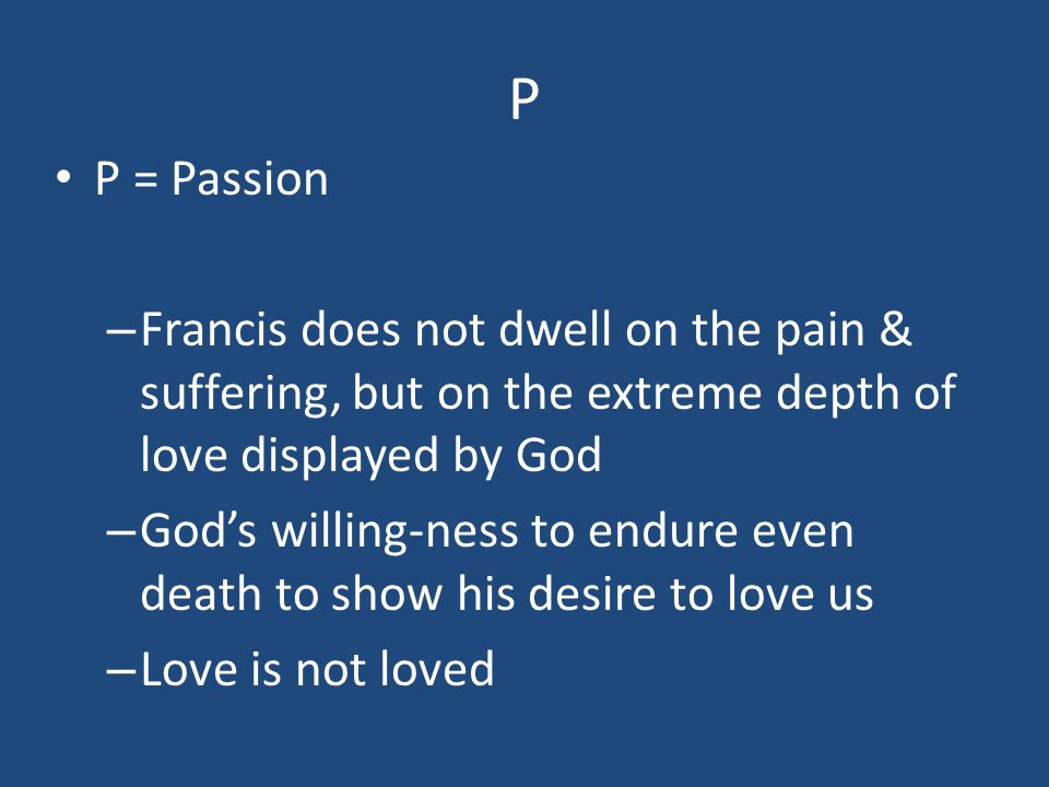 P P = Passion – Francis does not dwell on the pain & suffering, but on the extreme depth of love displayed by God – God's willing-ness to endure even