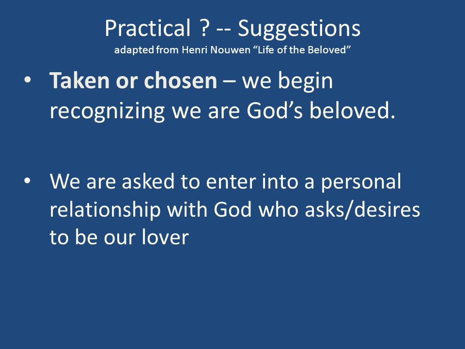 "Practical ? -- Suggestions adapted from Henri Nouwen ""Life of the Beloved"" Taken or chosen – we begin recognizing we are God's beloved. We are asked t"