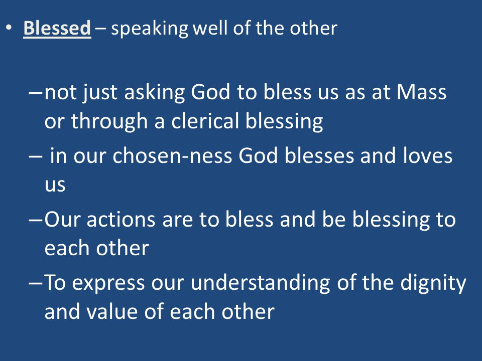 Blessed – speaking well of the other – not just asking God to bless us as at Mass or through a clerical blessing – in our chosen-ness God blesses and