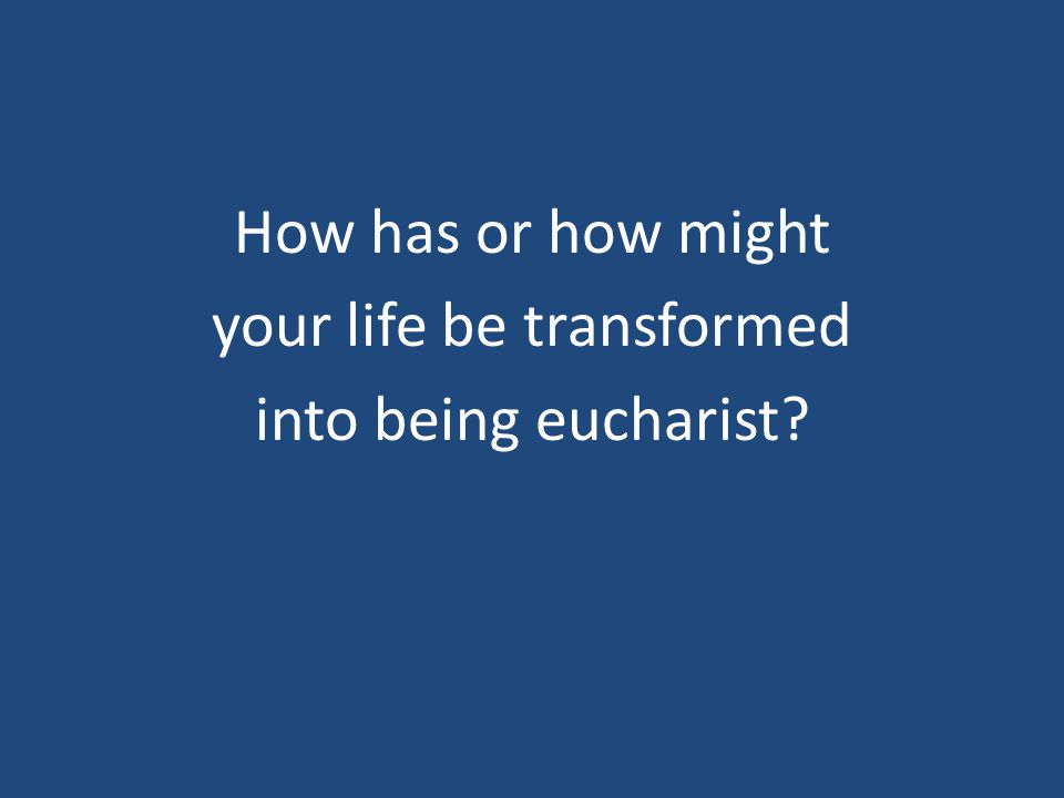 How has or how might your life be transformed into being eucharist?