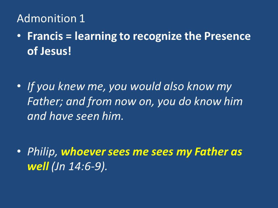 Admonition 1 Francis = learning to recognize the Presence of Jesus! If you knew me, you would also know my Father; and from now on, you do know him an