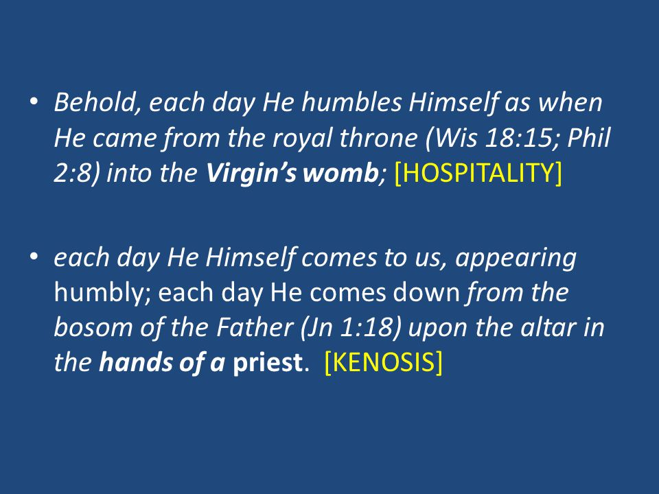 Behold, each day He humbles Himself as when He came from the royal throne (Wis 18:15; Phil 2:8) into the Virgin's womb; [HOSPITALITY] each day He Hims