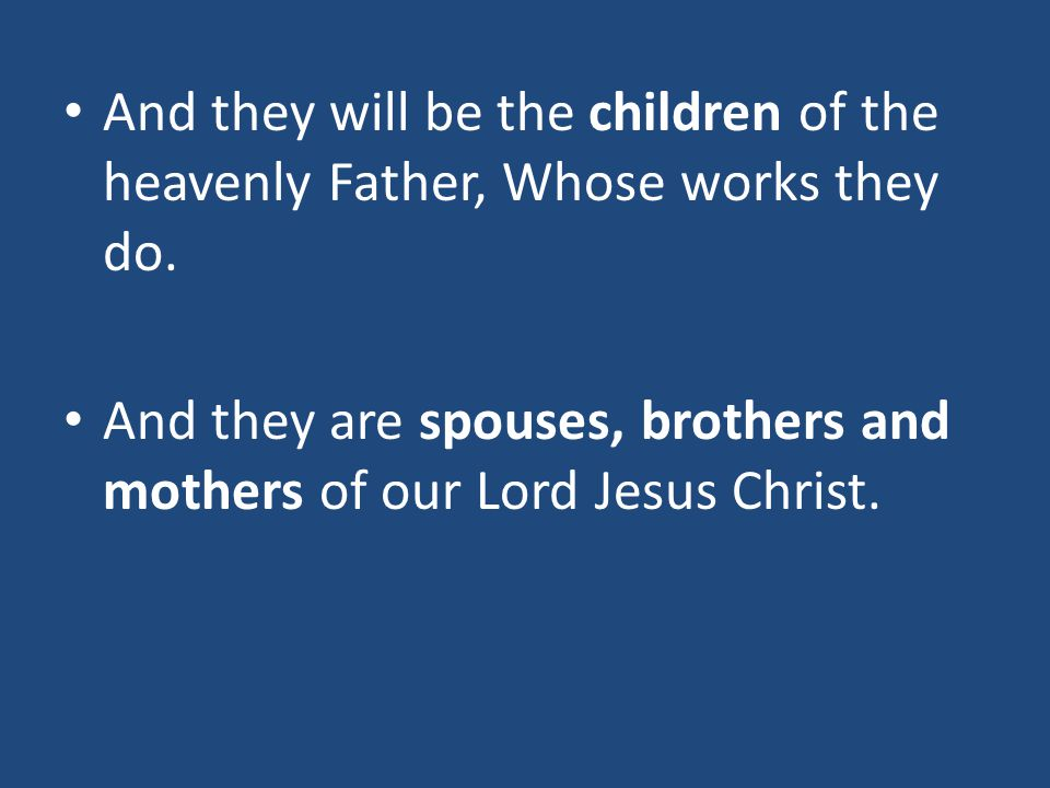 And they will be the children of the heavenly Father, Whose works they do. And they are spouses, brothers and mothers of our Lord Jesus Christ.