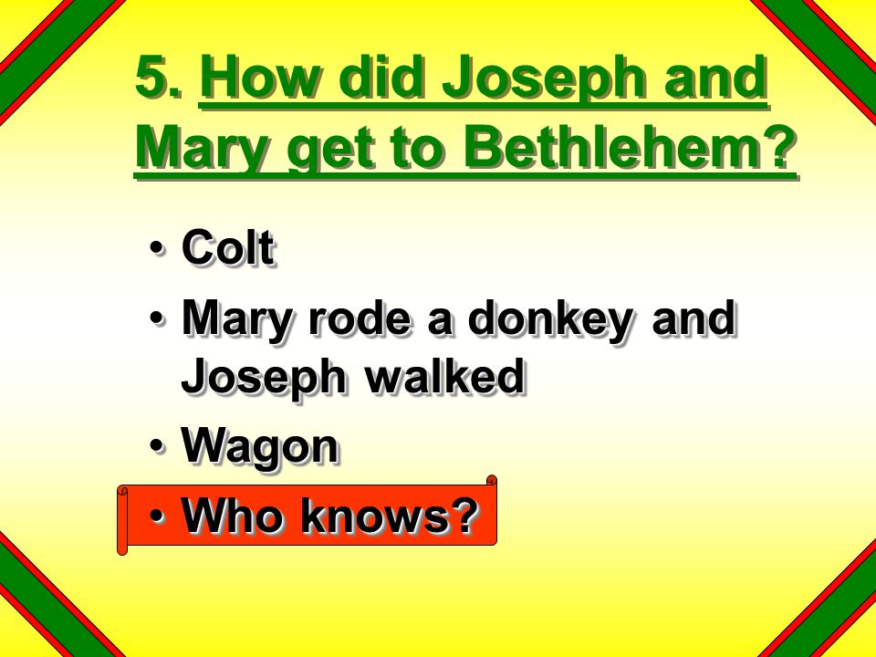 5. How did Joseph and Mary get to Bethlehem? ColtColt Mary rode a donkey and Joseph walkedMary rode a donkey and Joseph walked WagonWagon Who knows?Wh
