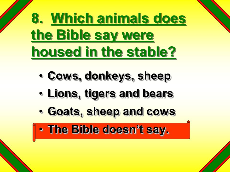 8. Which animals does the Bible say were housed in the stable? Cows, donkeys, sheepCows, donkeys, sheep Lions, tigers and bearsLions, tigers and bears